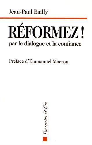 """""""Réformez! par le dialogue et la confiance"""", de Jean-Paul Bailly, préface d'Emmanuel Macron, éd. Descartes & Cie."""