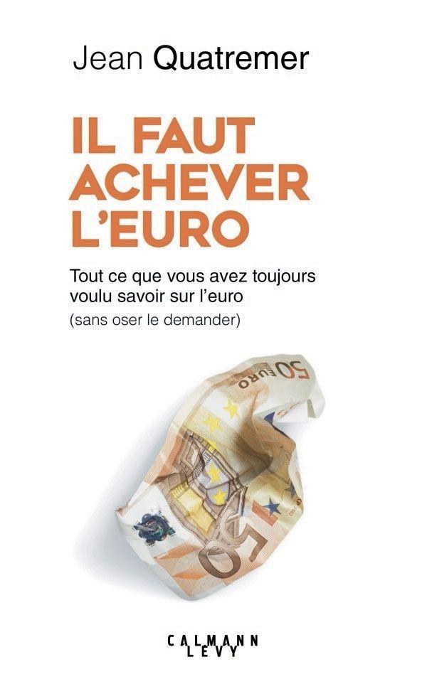 """""""Il faut achever l'euro"""", de Jean Quatremer, Éd. Calmann-Lévy"""