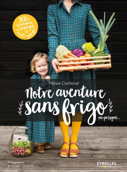 « Notre aventure sans frigo ou presque… », de Marie Cochard, éd. Eyrolles, 19,90 euros.