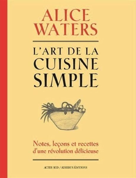 « L'art de la cuisine simple », d'Alice Waters, Actes Sud/Keribus éditions.