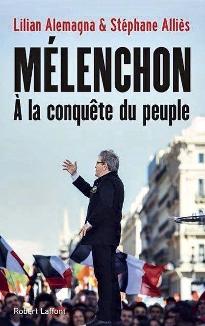 """""""Mélenchon, à la conquête du peuple"""", de Lilian Alemagna et Stéphane Alliès, éd. Robert Laffont"""