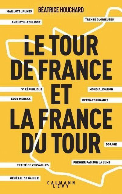 « LE TOUR DE FRANCE ET LA FRANCE DU TOUR », DE BÉATRICE HOUCHARD, ÉD. CALMANN-LÉVY.