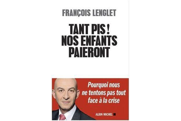 Le livre de la semaine «Tant pis!  Nos enfants paieront», de François Lenglet,  éd. Albin Michel.