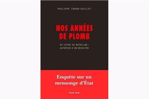 «Nos années de plomb. duCaire au Bataclan: autopsie d'un désastre»  de Philippe Cohen-Grillet, éd. Plein Jour