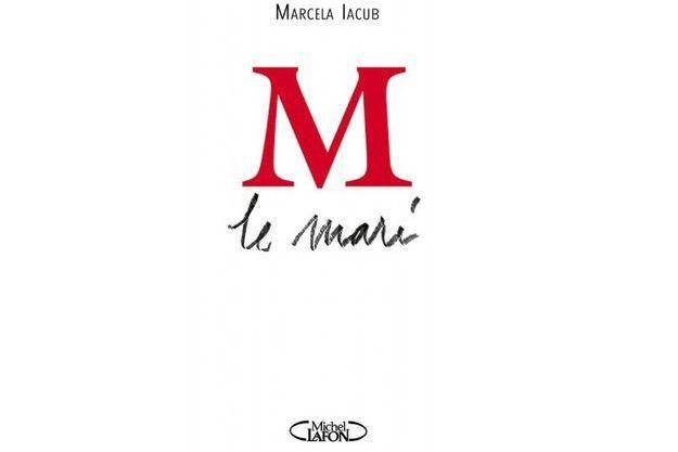 «M le mari», de Marcela Iacub, éd. Michel Lafon, 220 pages, 16,95 euros.