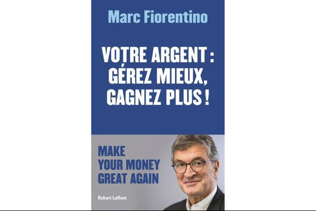 """Dans """"Votre argent: gérez mieux, gagnez plus"""", par Marc Fiorentino Éd Robert Laffont"""