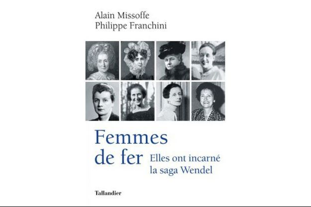 Femmes de fer Elles ont incarné la saga Wendel, Alain Missoffe et Philippe Franchini, ed. Tallandier, 24,50€