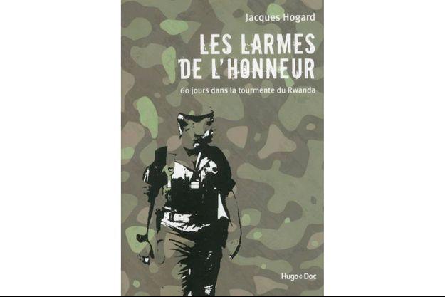 «Les larmes de l'honneur. 60 jours dans la tourmente du Rwanda» de Jacques Hogard. Ed Hugo.Doc
