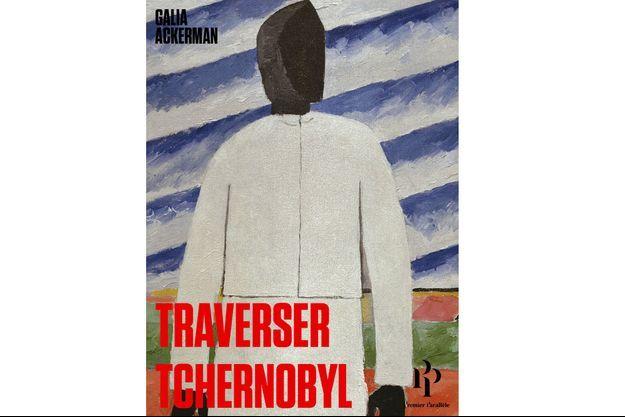 «Traverser Tchernobyl» de Galia Ackerman, aux éditions «Premier Parallèle»
