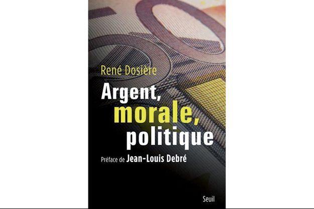 « Argent, morale, politique », de René Dosière, édition du Seuil.