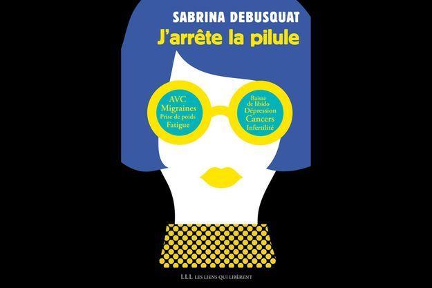 """""""J'arrête la pilule"""", de Sabrina Debusquat, éd. Les Liens qui Libèrent."""