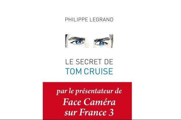 « Le secret de Tom Cruise », la couverture du nouveau livre de Philippe Legrand aux Editions Les Presses Littéraires.