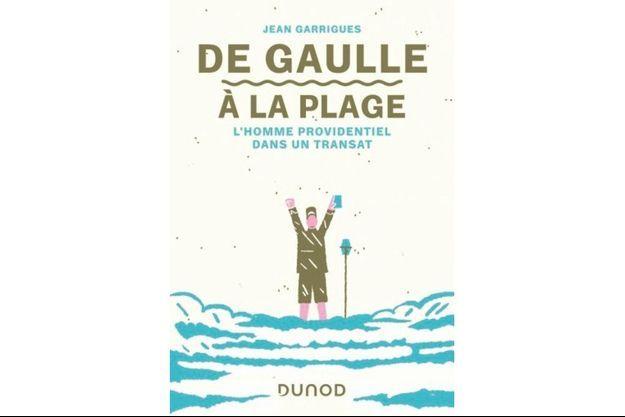 « DE GAULLE À LA PLAGE », DE JEAN GARRIGUES, ÉD. DUNOD.