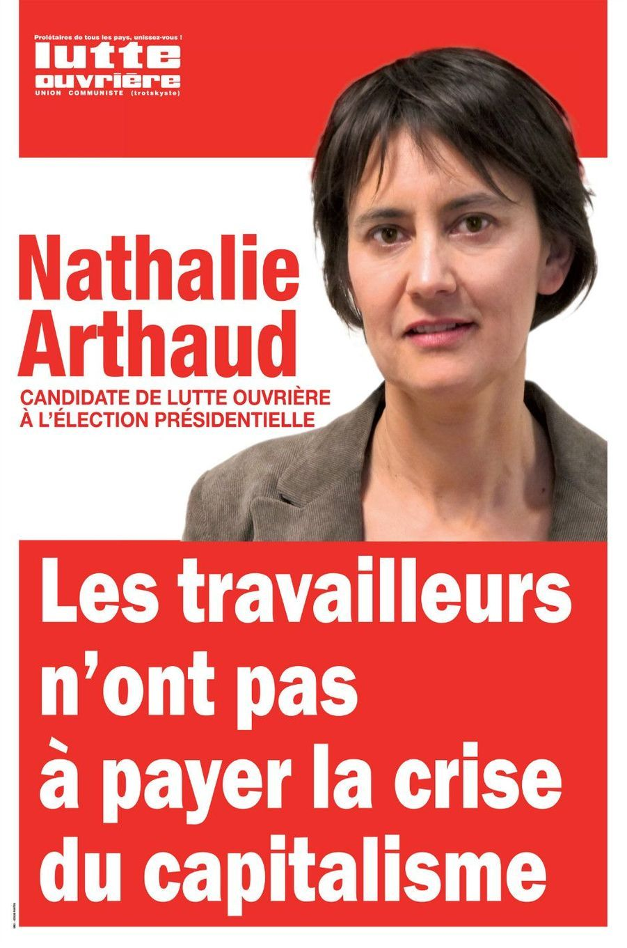Un rouge vif évidemment exploité par Nathalie Arthaud, la candidate de Lutte ouvrière. Sur son affiche rouge et blanche, la candidate se met moins en avant que ses concurrents, disparaissant presque derrière son slogan : «Les travailleurs n'ont pas à payer la crise du capitalisme».